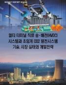 멀티 터미널 직류 송.배전(HVDC)시스템과 초임계 CO2 발전시스템 기술,시장 실태와 개발전략