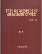 ICT융합 재난・재해 분야별 대응방안 -로봇/드론/공간정보/IOT・빅데이터- [PDF]
