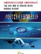 사물인터넷(IoT)/산업용 사물인터넷(IIoT) 기술,보안 동향 및 유망산업 분석과 관련업체 추진전략