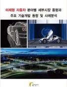 미래형 자동차 분야별 세부시장 동향과 주요 기술개발 동향 및 사례분석