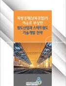 북방경제(남북경협)의 이슈로 부상한 철도산업과 스마트 철도 기술개발 전략