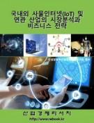 국내외 사물인터넷(IoT) 및 연관 산업의 시장분석과 비즈니스 전략