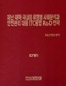 재난·재해 국내외 유형별 사례분석과 안전관리 대응 ICT융합 R&D 전략